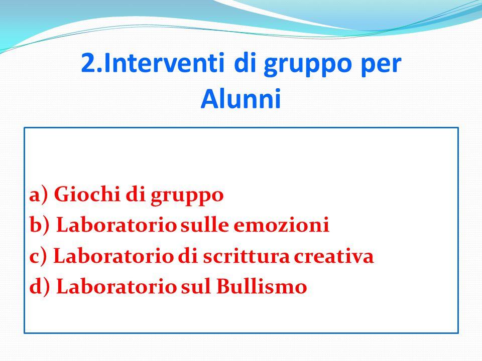 2.Interventi di gruppo per Alunni a) Giochi di gruppo b) Laboratorio sulle emozioni c) Laboratorio di scrittura creativa d) Laboratorio sul Bullismo