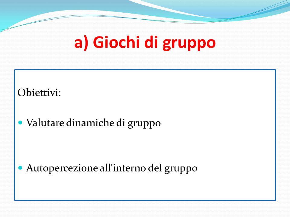 a) Giochi di gruppo Obiettivi: Valutare dinamiche di gruppo Autopercezione all'interno del gruppo