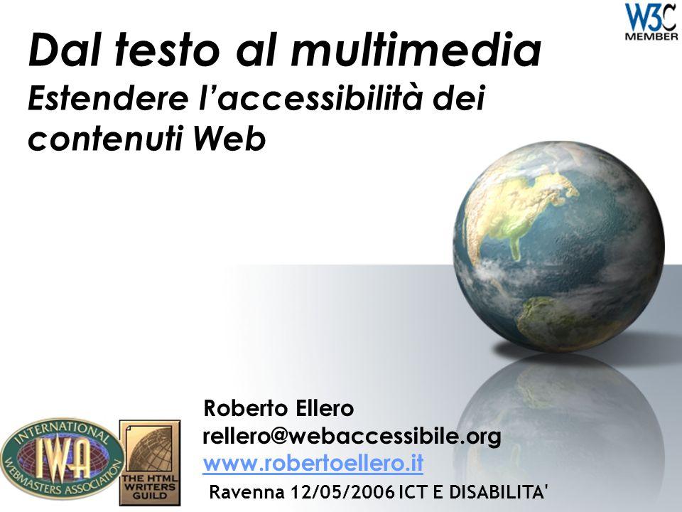 Dal testo al multimedia Estendere l'accessibilità dei contenuti Web Roberto Ellero rellero@webaccessibile.org www.robertoellero.it www.robertoellero.it Ravenna 12/05/2006 ICT E DISABILITA