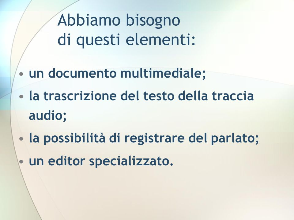 Abbiamo bisogno di questi elementi: un documento multimediale; la trascrizione del testo della traccia audio; la possibilità di registrare del parlato; un editor specializzato.