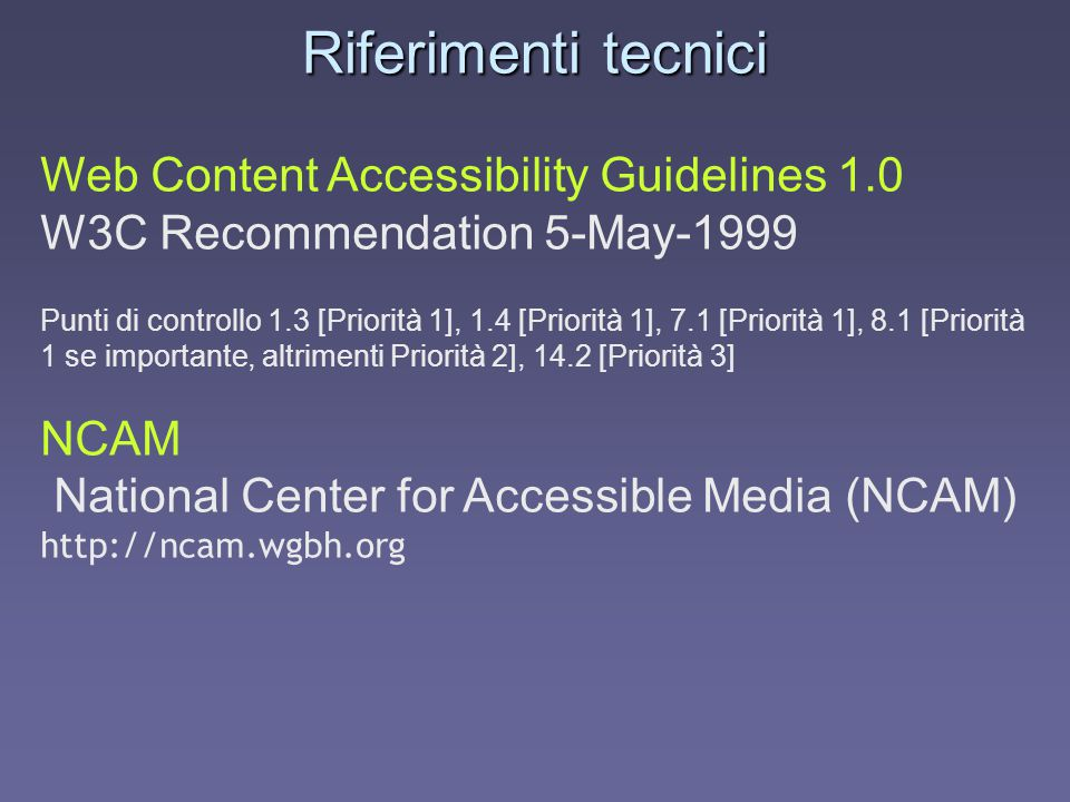 Riferimenti tecnici Web Content Accessibility Guidelines 1.0 W3C Recommendation 5-May-1999 Punti di controllo 1.3 [Priorità 1], 1.4 [Priorità 1], 7.1 [Priorità 1], 8.1 [Priorità 1 se importante, altrimenti Priorità 2], 14.2 [Priorità 3] NCAM National Center for Accessible Media (NCAM) http://ncam.wgbh.org