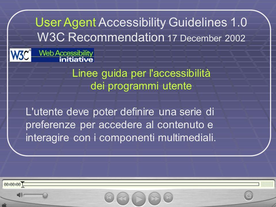 User Agent Accessibility Guidelines 1.0 W3C Recommendation 17 December 2002 Linee guida per l accessibilità dei programmi utente L utente deve poter definire una serie di preferenze per accedere al contenuto e interagire con i componenti multimediali.