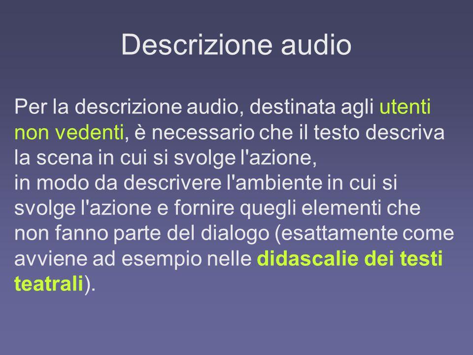 Descrizione audio Per la descrizione audio, destinata agli utenti non vedenti, è necessario che il testo descriva la scena in cui si svolge l azione, in modo da descrivere l ambiente in cui si svolge l azione e fornire quegli elementi che non fanno parte del dialogo (esattamente come avviene ad esempio nelle didascalie dei testi teatrali).