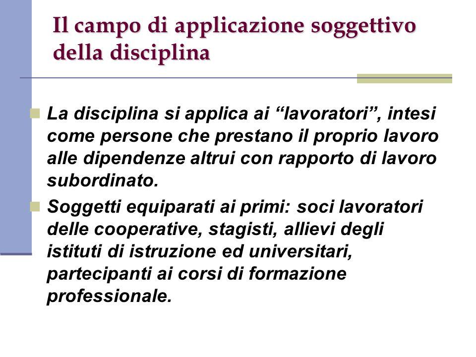Il campo di applicazione soggettivo della disciplina La disciplina si applica ai lavoratori , intesi come persone che prestano il proprio lavoro alle dipendenze altrui con rapporto di lavoro subordinato.
