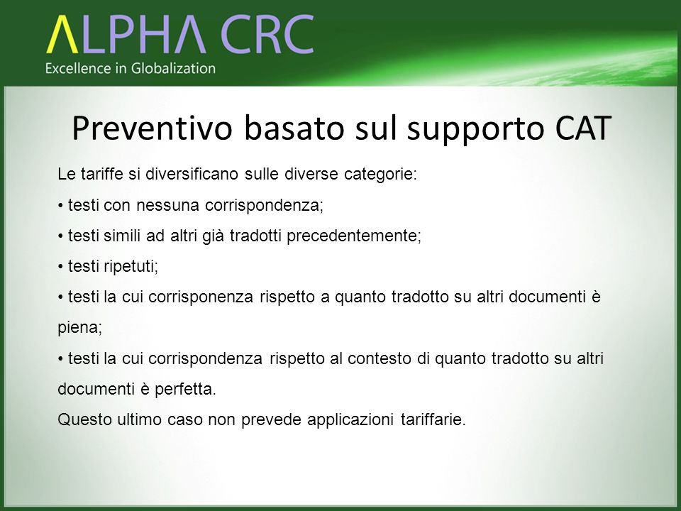 Preventivo basato sul supporto CAT Le tariffe si diversificano sulle diverse categorie: testi con nessuna corrispondenza; testi simili ad altri già tradotti precedentemente; testi ripetuti; testi la cui corrisponenza rispetto a quanto tradotto su altri documenti è piena; testi la cui corrispondenza rispetto al contesto di quanto tradotto su altri documenti è perfetta.