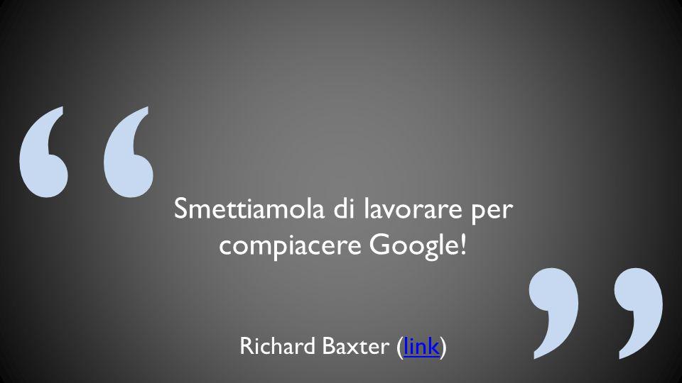 """"""" """" Smettiamola di lavorare per compiacere Google! Richard Baxter (link)link"""