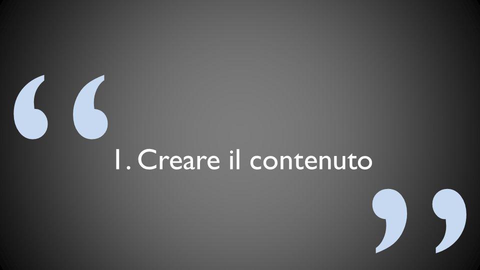 """"""" """" 1. Creare il contenuto"""
