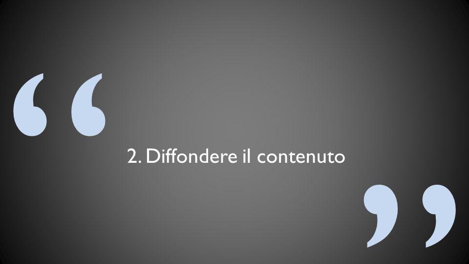 """"""" """" 2. Diffondere il contenuto"""