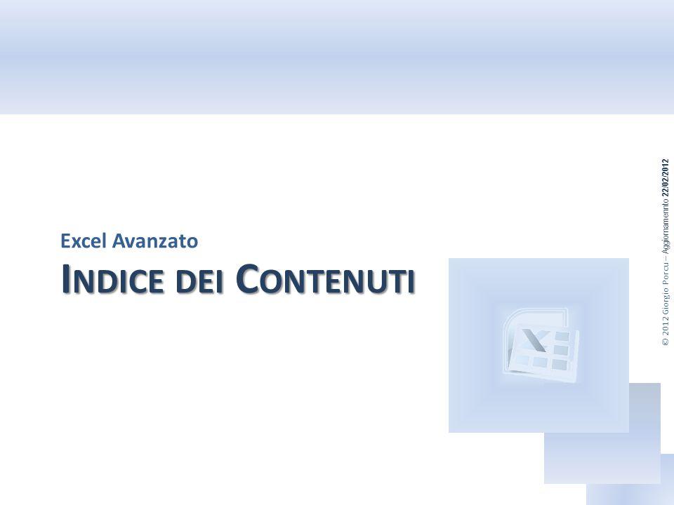 © 2012 Giorgio Porcu – Aggiornamennto 22/02/2012 I NDICE DEI C ONTENUTI Excel Avanzato