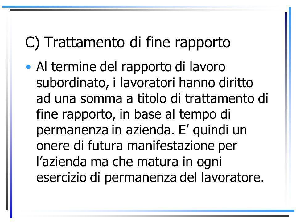 C) Trattamento di fine rapporto Al termine del rapporto di lavoro subordinato, i lavoratori hanno diritto ad una somma a titolo di trattamento di fine rapporto, in base al tempo di permanenza in azienda.