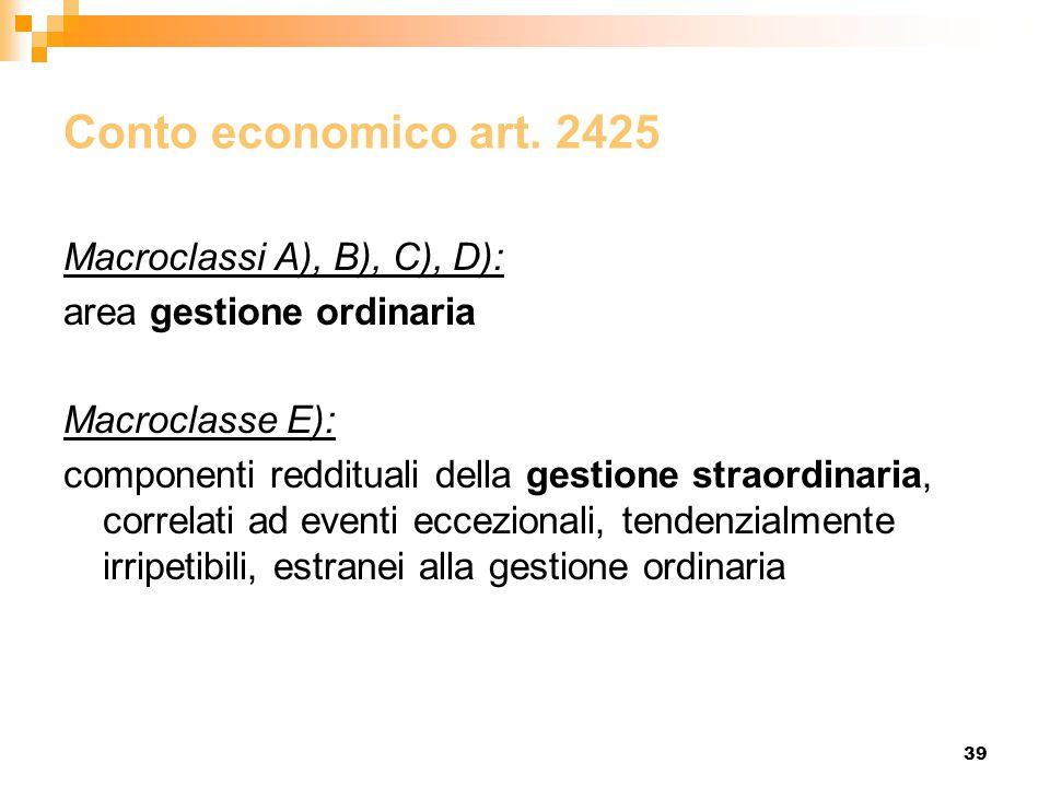 39 Conto economico art. 2425 Macroclassi A), B), C), D): area gestione ordinaria Macroclasse E): componenti reddituali della gestione straordinaria, c