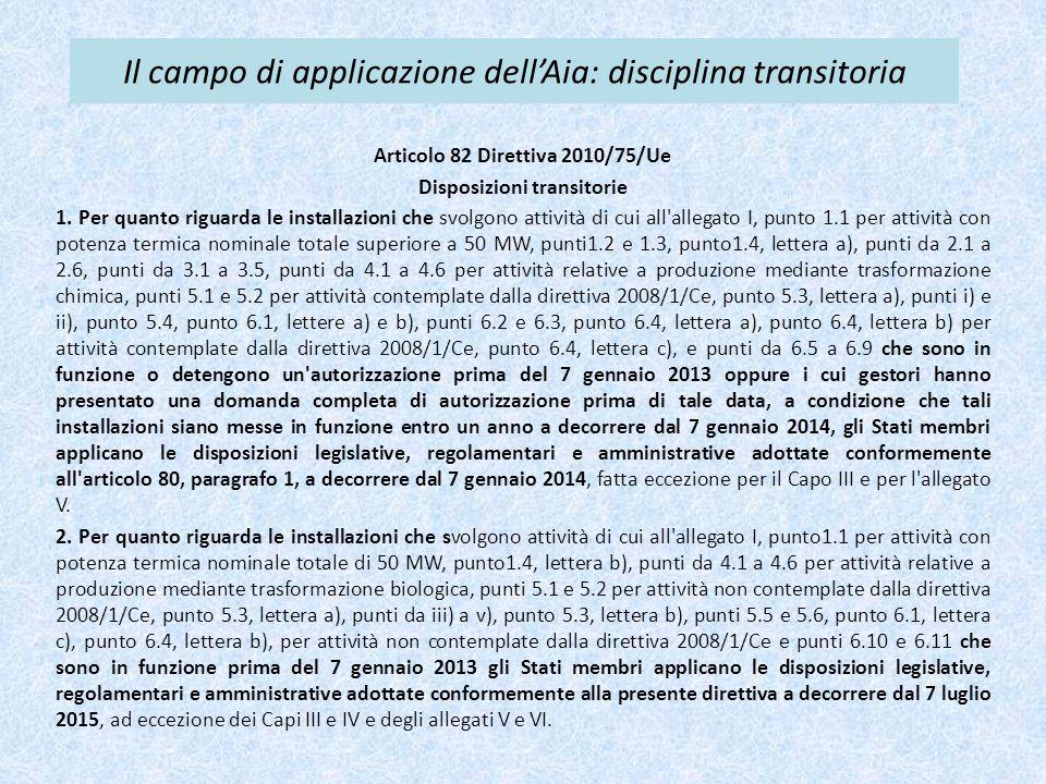 Il campo di applicazione dell'Aia: disciplina transitoria Articolo 82 Direttiva 2010/75/Ue Disposizioni transitorie 1. Per quanto riguarda le installa