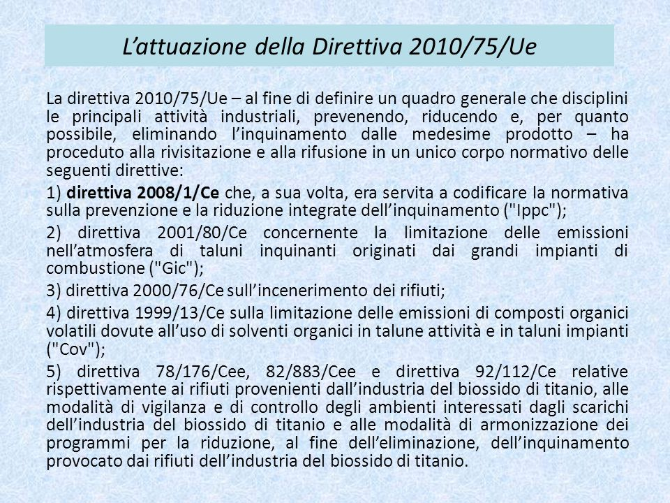 L'attuazione della Direttiva 2010/75/Ue La direttiva 2010/75/Ue – al fine di definire un quadro generale che disciplini le principali attività industriali, prevenendo, riducendo e, per quanto possibile, eliminando l'inquinamento dalle medesime prodotto – ha proceduto alla rivisitazione e alla rifusione in un unico corpo normativo delle seguenti direttive: 1) direttiva 2008/1/Ce che, a sua volta, era servita a codificare la normativa sulla prevenzione e la riduzione integrate dell'inquinamento ( Ippc ); 2) direttiva 2001/80/Ce concernente la limitazione delle emissioni nell'atmosfera di taluni inquinanti originati dai grandi impianti di combustione ( Gic ); 3) direttiva 2000/76/Ce sull'incenerimento dei rifiuti; 4) direttiva 1999/13/Ce sulla limitazione delle emissioni di composti organici volatili dovute all'uso di solventi organici in talune attività e in taluni impianti ( Cov ); 5) direttiva 78/176/Cee, 82/883/Cee e direttiva 92/112/Ce relative rispettivamente ai rifiuti provenienti dall'industria del biossido di titanio, alle modalità di vigilanza e di controllo degli ambienti interessati dagli scarichi dell'industria del biossido di titanio e alle modalità di armonizzazione dei programmi per la riduzione, al fine dell'eliminazione, dell'inquinamento provocato dai rifiuti dell'industria del biossido di titanio.