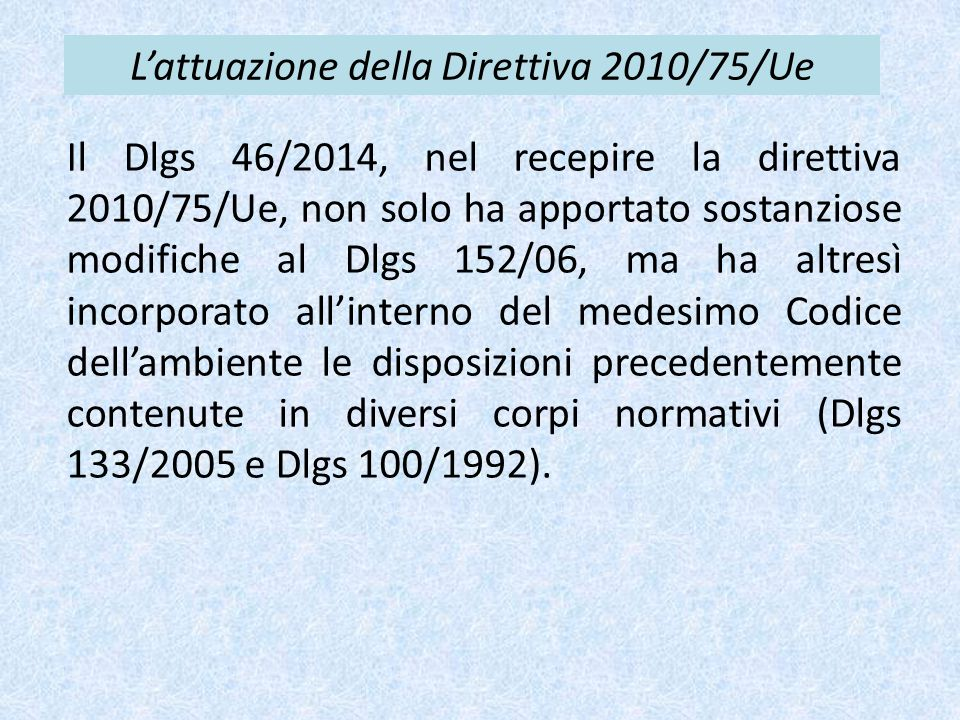 L'attuazione della Direttiva 2010/75/Ue Il Dlgs 46/2014, nel recepire la direttiva 2010/75/Ue, non solo ha apportato sostanziose modifiche al Dlgs 152