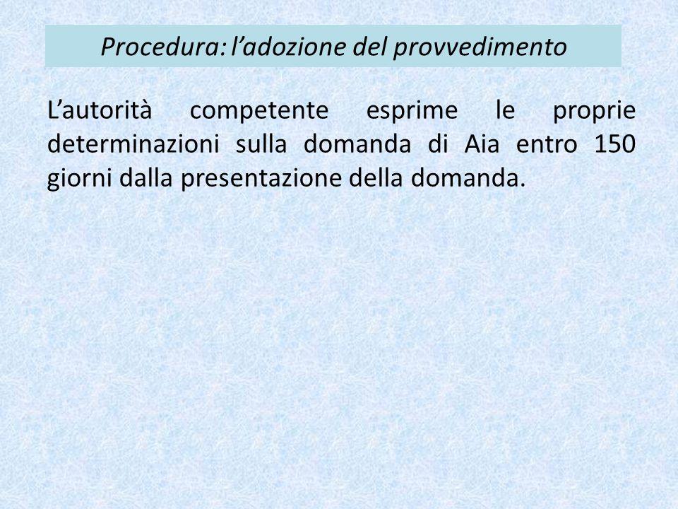 Procedura: l'adozione del provvedimento L'autorità competente esprime le proprie determinazioni sulla domanda di Aia entro 150 giorni dalla presentazione della domanda.