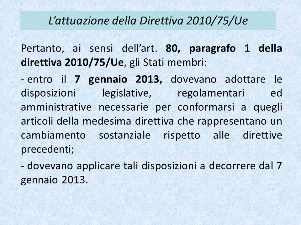 L'attuazione della Direttiva 2010/75/Ue Pertanto, ai sensi dell'art. 80, paragrafo 1 della direttiva 2010/75/Ue, gli Stati membri: - entro il 7 gennai