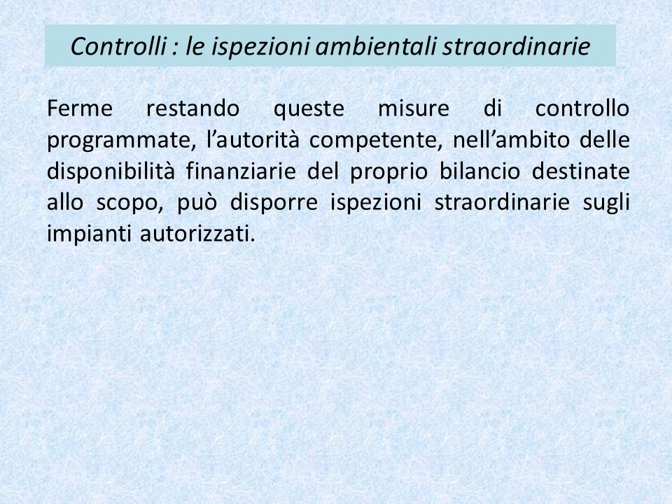 Controlli : le ispezioni ambientali straordinarie Ferme restando queste misure di controllo programmate, l'autorità competente, nell'ambito delle disp