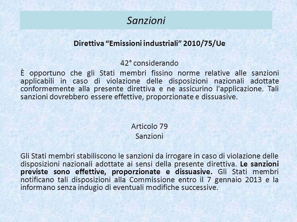 Sanzioni Direttiva Emissioni industriali 2010/75/Ue 42° considerando È opportuno che gli Stati membri fissino norme relative alle sanzioni applicabili in caso di violazione delle disposizioni nazionali adottate conformemente alla presente direttiva e ne assicurino l applicazione.