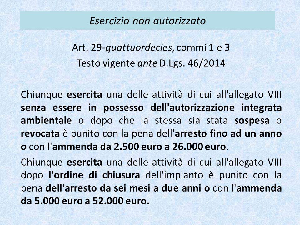 Esercizio non autorizzato Art. 29-quattuordecies, commi 1 e 3 Testo vigente ante D.Lgs. 46/2014 Chiunque esercita una delle attività di cui all'allega