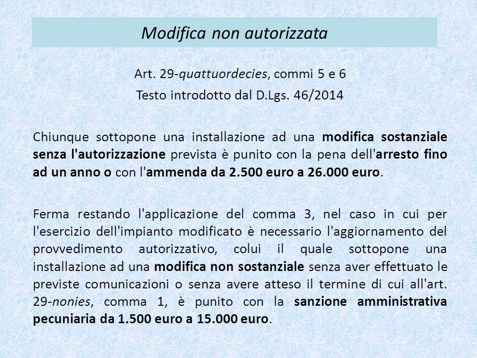 Modifica non autorizzata Art. 29-quattuordecies, commi 5 e 6 Testo introdotto dal D.Lgs. 46/2014 Chiunque sottopone una installazione ad una modifica