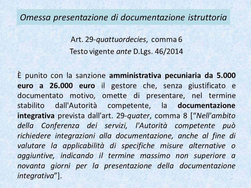 Omessa presentazione di documentazione istruttoria Art. 29-quattuordecies, comma 6 Testo vigente ante D.Lgs. 46/2014 È punito con la sanzione amminist