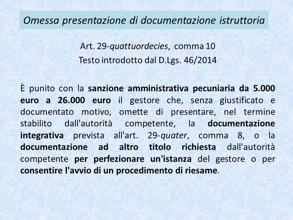 Omessa presentazione di documentazione istruttoria Art. 29-quattuordecies, comma 10 Testo introdotto dal D.Lgs. 46/2014 È punito con la sanzione ammin