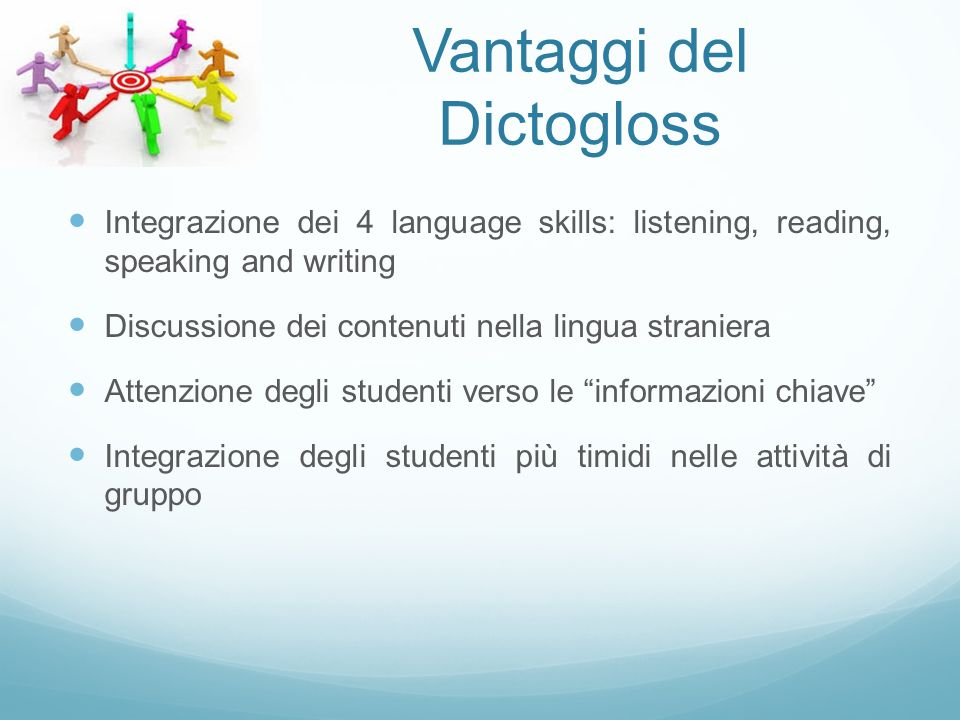 Vantaggi del Dictogloss Integrazione dei 4 language skills: listening, reading, speaking and writing Discussione dei contenuti nella lingua straniera