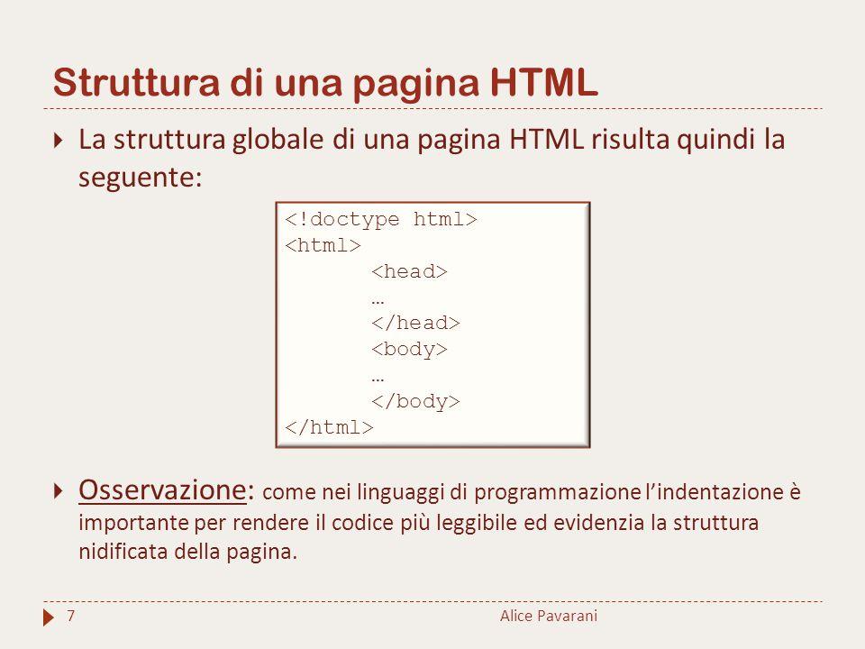 Struttura di una pagina HTML 7  La struttura globale di una pagina HTML risulta quindi la seguente:  Osservazione: come nei linguaggi di programmazione l'indentazione è importante per rendere il codice più leggibile ed evidenzia la struttura nidificata della pagina.