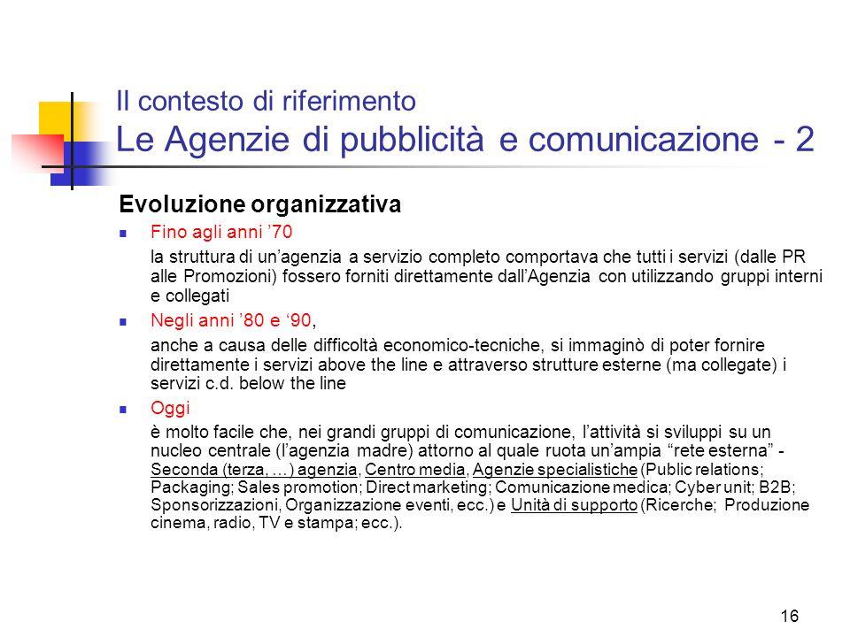 16 Il contesto di riferimento Le Agenzie di pubblicità e comunicazione - 2 Evoluzione organizzativa Fino agli anni '70 la struttura di un'agenzia a se