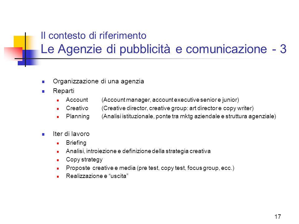 17 Il contesto di riferimento Le Agenzie di pubblicità e comunicazione - 3 Organizzazione di una agenzia Reparti Account(Account manager, account exec