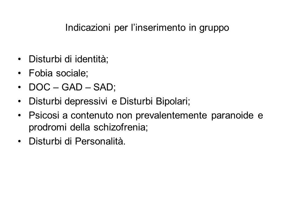 Indicazioni per l'inserimento in gruppo Disturbi di identità; Fobia sociale; DOC – GAD – SAD; Disturbi depressivi e Disturbi Bipolari; Psicosi a conte