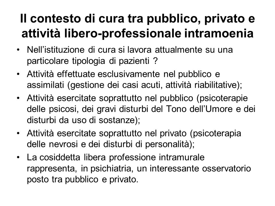 Il contesto di cura tra pubblico, privato e attività libero-professionale intramoenia Nell'istituzione di cura si lavora attualmente su una particolar