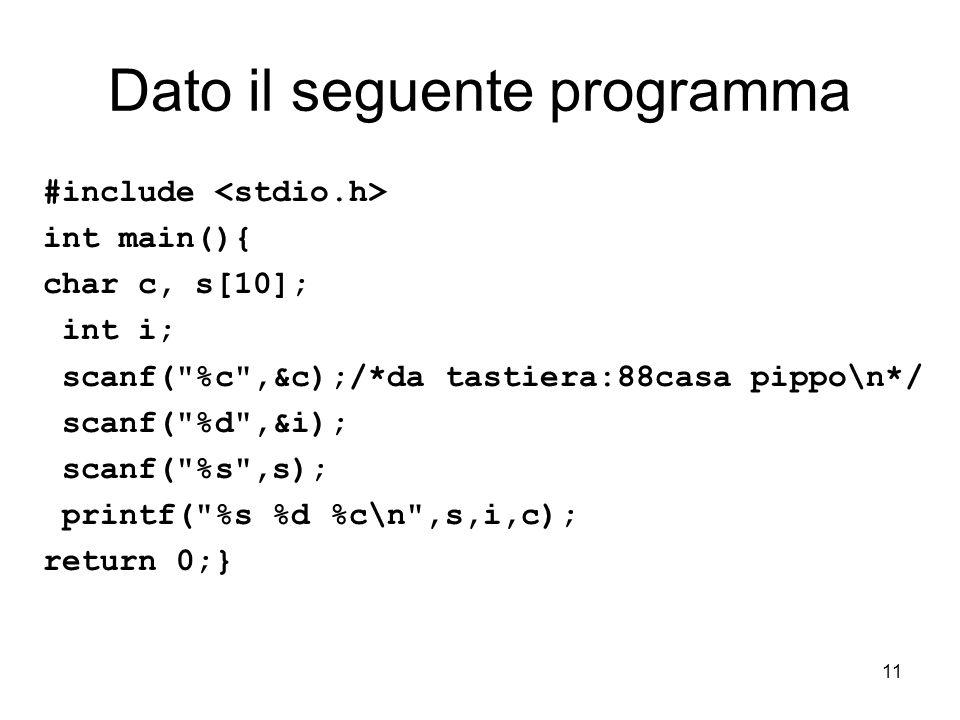 11 Dato il seguente programma #include int main(){ char c, s[10]; int i; scanf( %c ,&c);/*da tastiera:88casa pippo\n*/ scanf( %d ,&i); scanf( %s ,s); printf( %s %d %c\n ,s,i,c); return 0;}