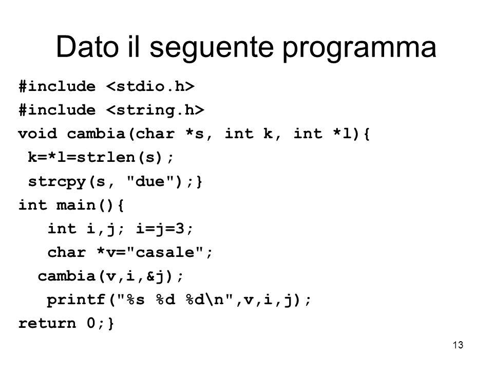 13 Dato il seguente programma #include void cambia(char *s, int k, int *l){ k=*l=strlen(s); strcpy(s, due );} int main(){ int i,j; i=j=3; char *v= casale ; cambia(v,i,&j); printf( %s %d %d\n ,v,i,j); return 0;}