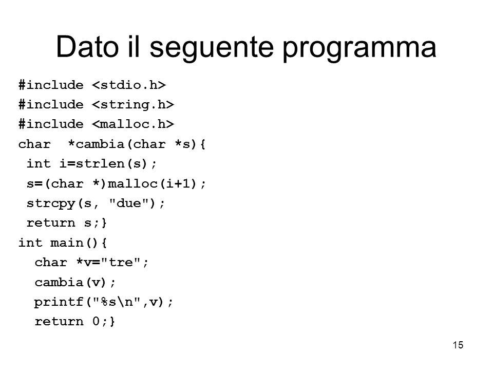 15 Dato il seguente programma #include char *cambia(char *s){ int i=strlen(s); s=(char *)malloc(i+1); strcpy(s, due ); return s;} int main(){ char *v= tre ; cambia(v); printf( %s\n ,v); return 0;}