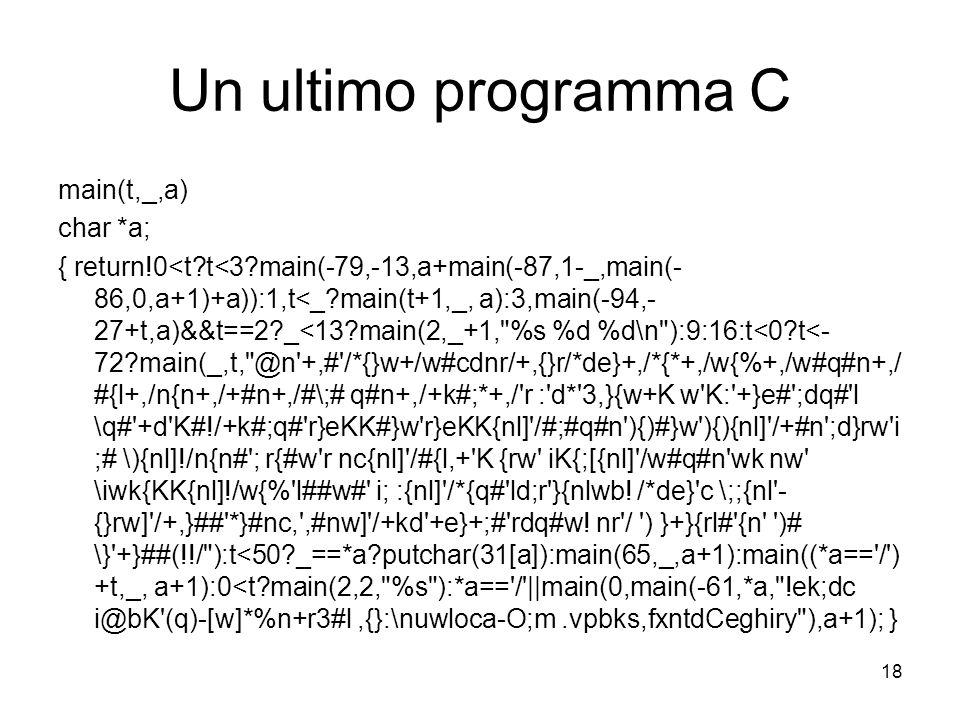 18 Un ultimo programma C main(t,_,a) char *a; { return!0<t?t<3?main(-79,-13,a+main(-87,1-_,main(- 86,0,a+1)+a)):1,t<_?main(t+1,_, a):3,main(-94,- 27+t,a)&&t==2?_<13?main(2,_+1, %s %d %d\n ):9:16:t<0?t<- 72?main(_,t, @n +,# /*{}w+/w#cdnr/+,{}r/*de}+,/*{*+,/w{%+,/w#q#n+,/ #{l+,/n{n+,/+#n+,/#\;# q#n+,/+k#;*+,/ r : d* 3,}{w+K w K: +}e# ;dq# l \q# +d K#!/+k#;q# r}eKK#}w r}eKK{nl] /#;#q#n ){)#}w ){){nl] /+#n ;d}rw i ;# \){nl]!/n{n# ; r{#w r nc{nl] /#{l,+ K {rw iK{;[{nl] /w#q#n wk nw \iwk{KK{nl]!/w{% l##w# i; :{nl] /*{q# ld;r }{nlwb.