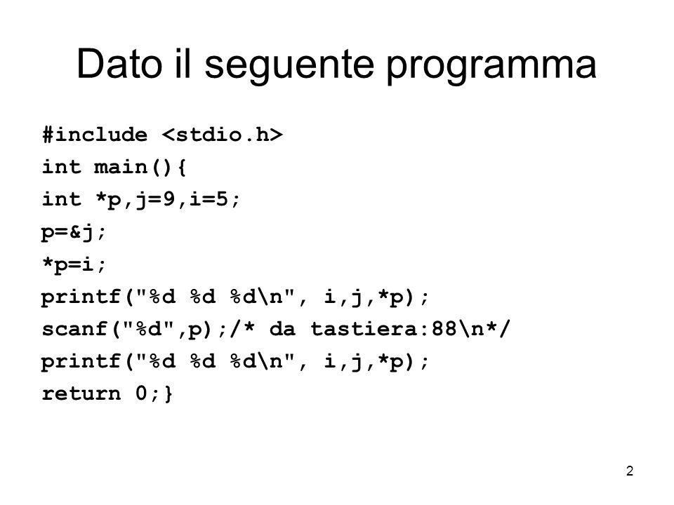 2 Dato il seguente programma #include int main(){ int *p,j=9,i=5; p=&j; *p=i; printf( %d %d %d\n , i,j,*p); scanf( %d ,p);/* da tastiera:88\n*/ printf( %d %d %d\n , i,j,*p); return 0;}