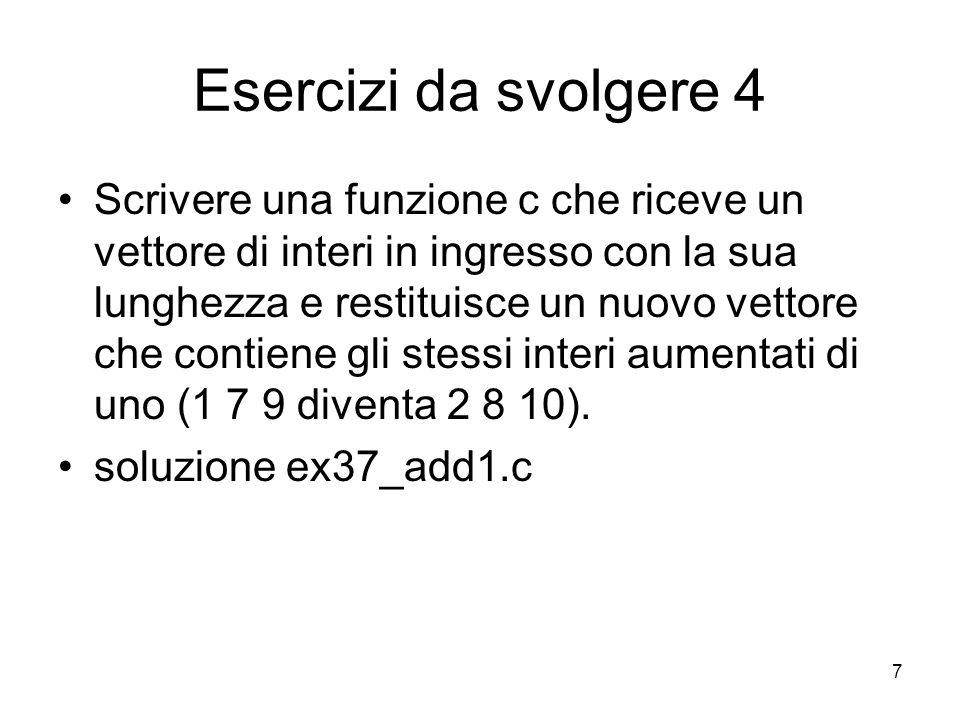 7 Esercizi da svolgere 4 Scrivere una funzione c che riceve un vettore di interi in ingresso con la sua lunghezza e restituisce un nuovo vettore che contiene gli stessi interi aumentati di uno (1 7 9 diventa 2 8 10).