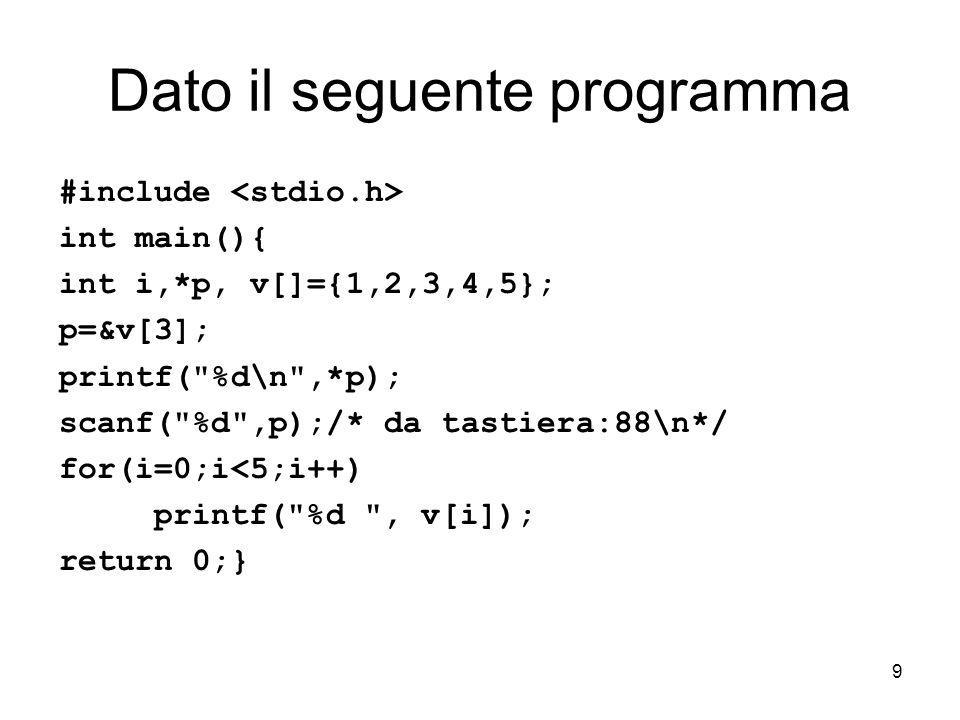 9 Dato il seguente programma #include int main(){ int i,*p, v[]={1,2,3,4,5}; p=&v[3]; printf( %d\n ,*p); scanf( %d ,p);/* da tastiera:88\n*/ for(i=0;i<5;i++) printf( %d , v[i]); return 0;}