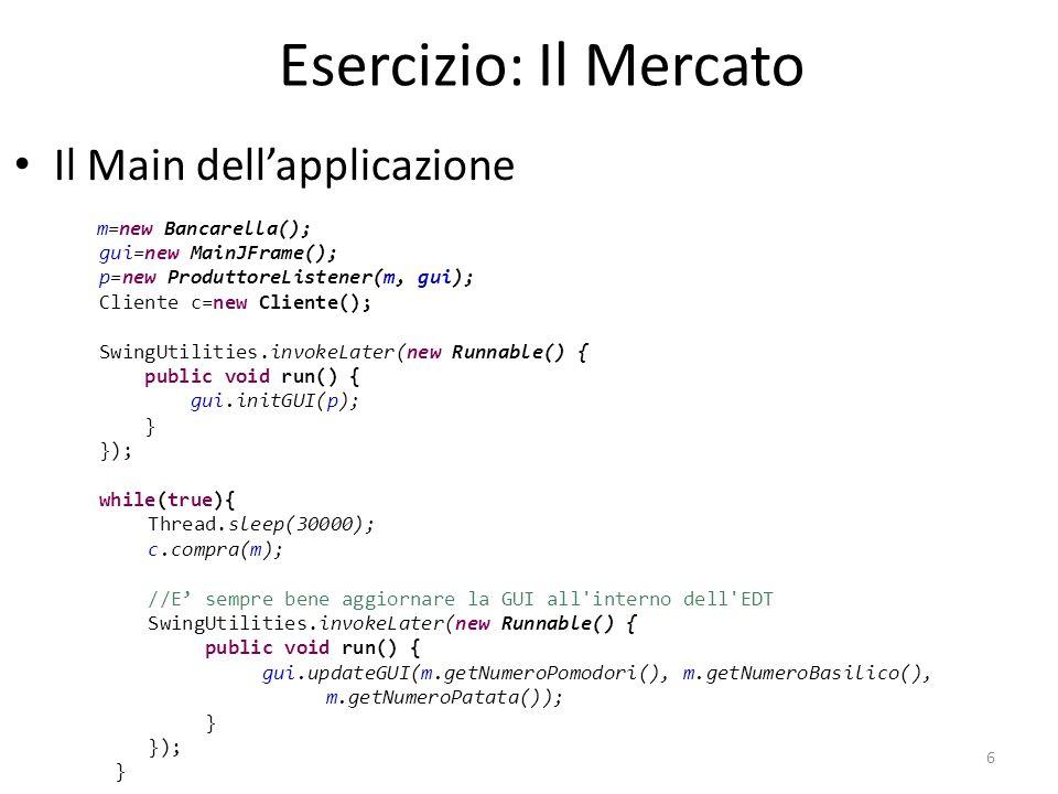 Esercizio: Il Mercato Il Main dell'applicazione 6 m=new Bancarella(); gui=new MainJFrame(); p=new ProduttoreListener(m, gui); Cliente c=new Cliente();