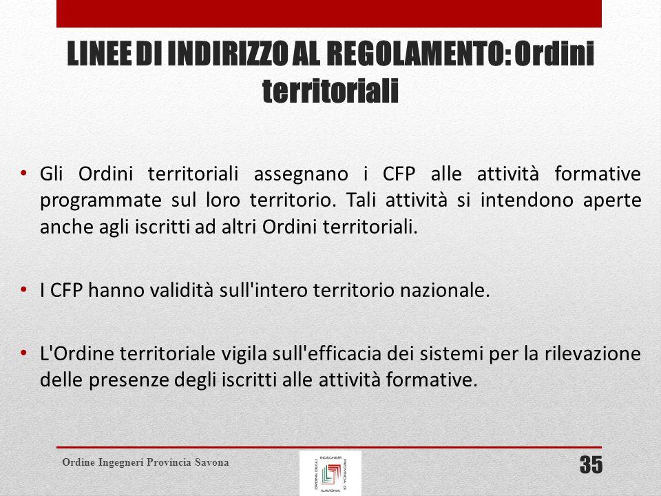 Ordine Ingegneri Provincia Savona LINEE DI INDIRIZZO AL REGOLAMENTO: Ordini territoriali Gli Ordini territoriali assegnano i CFP alle attività formative programmate sul loro territorio.