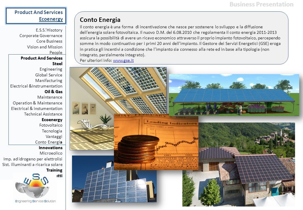 E.S.S.'Hisotory Corporate Governance Core Business Vision and Mission People Product And Services Steel Engineering Global Service Manifacturing Electrical &Instrumentation Oil & Gas Maintenance Operation & Maintenance Electrical & instumentation Technical AssistanceEcoenergy Fotovoltaico Tecnologia Vantaggi Conto EnergiaInnovations Microeolico Imp.