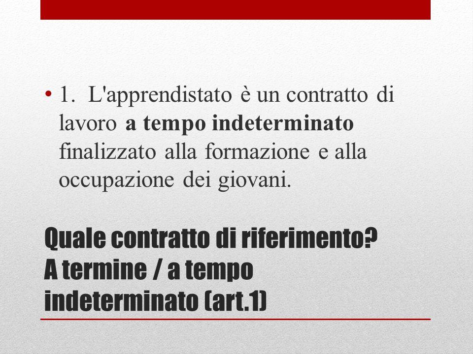 Quale contratto di riferimento? A termine / a tempo indeterminato (art.1) 1. L'apprendistato è un contratto di lavoro a tempo indeterminato finalizzat