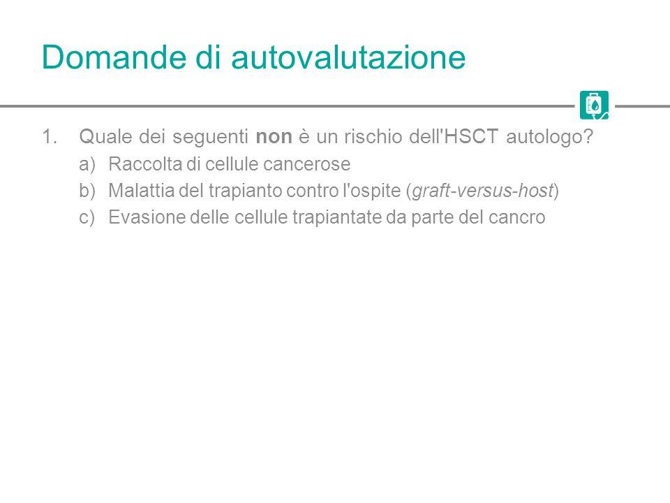 Domande di autovalutazione 1.Quale dei seguenti non è un rischio dell'HSCT autologo? a)Raccolta di cellule cancerose b)Malattia del trapianto contro l