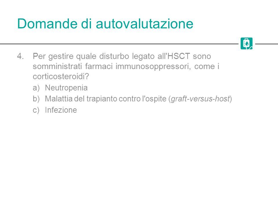 Domande di autovalutazione 4.Per gestire quale disturbo legato all'HSCT sono somministrati farmaci immunosoppressori, come i corticosteroidi? a)Neutro