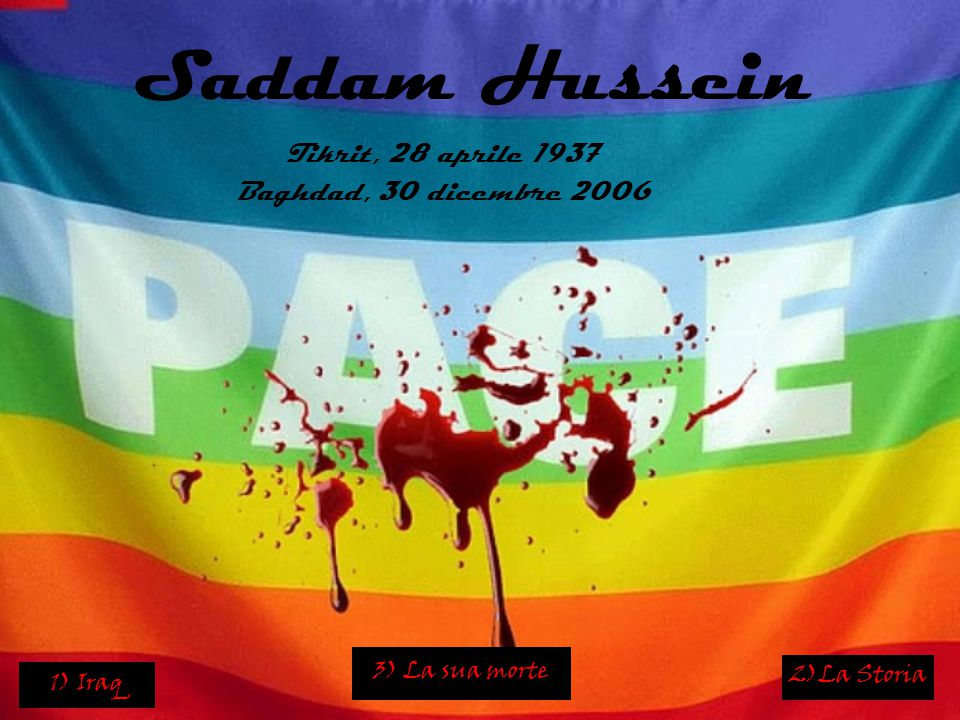 Saddam Hussein Tikrit, 28 aprile 1937 Baghdad, 30 dicembre 2006 1) Iraq 2)La Storia 3) La sua morte