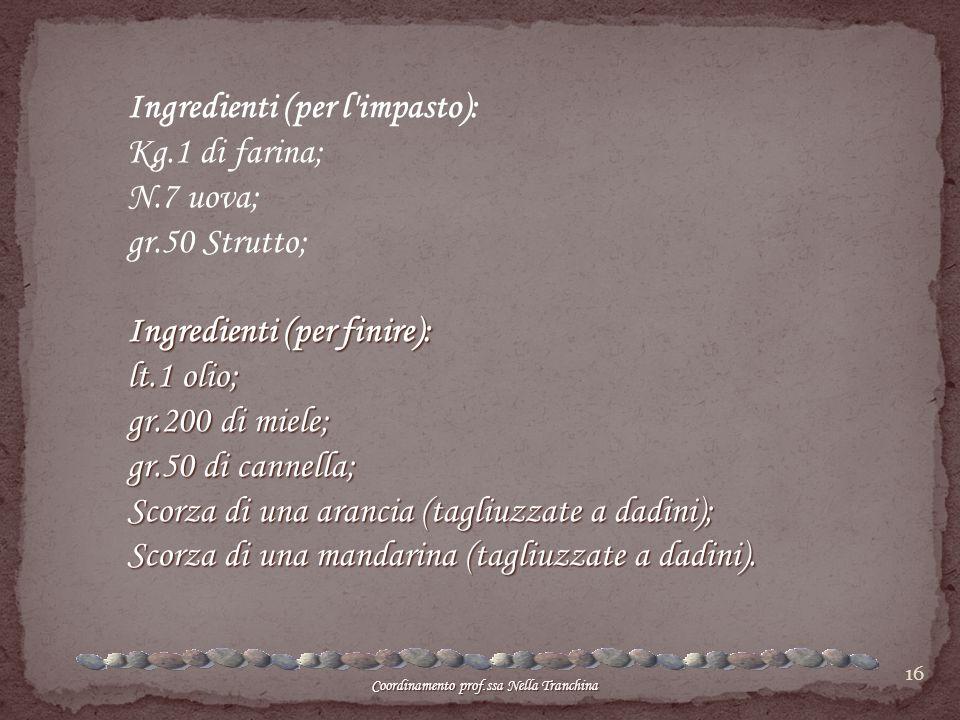 16 Ingredienti (per l'impasto): Kg.1 di farina; N.7 uova; gr.50 Strutto; Ingredienti (per finire): lt.1 olio; gr.200 di miele; gr.50 di cannella; Scor