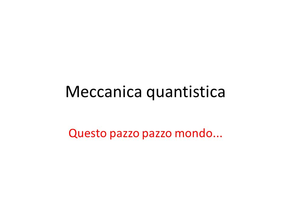 Meccanica quantistica Questo pazzo pazzo mondo...