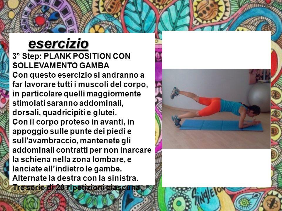 esercizio esercizio 3° Step: PLANK POSITION CON SOLLEVAMENTO GAMBA Con questo esercizio si andranno a far lavorare tutti i muscoli del corpo, in parti