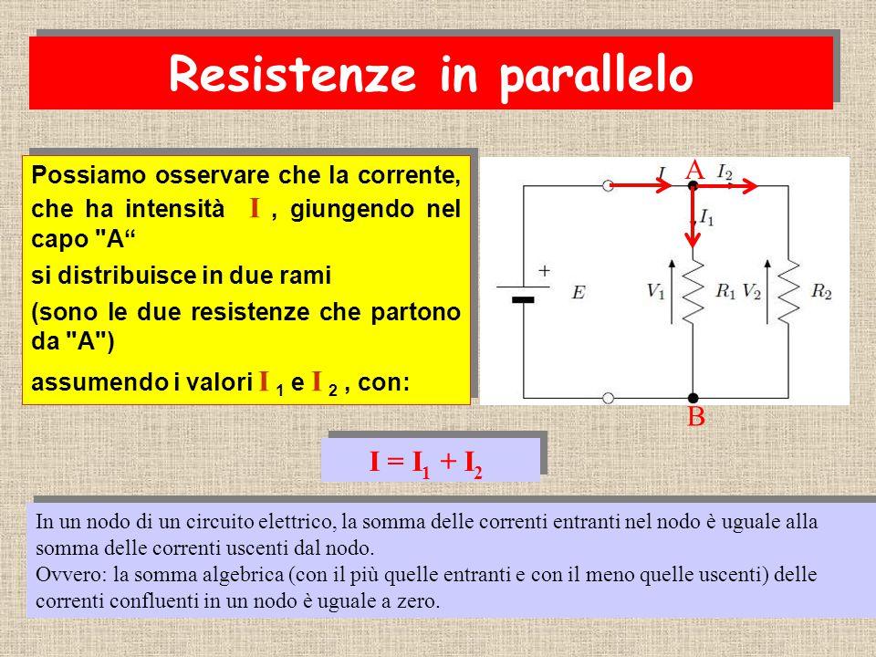 Possiamo osservare che la corrente, che ha intensità I, giungendo nel capo A si distribuisce in due rami (sono le due resistenze che partono da A ) assumendo i valori I 1 e I 2, con: Possiamo osservare che la corrente, che ha intensità I, giungendo nel capo A si distribuisce in due rami (sono le due resistenze che partono da A ) assumendo i valori I 1 e I 2, con: I = I 1 + I 2 A B In un nodo di un circuito elettrico, la somma delle correnti entranti nel nodo è uguale alla somma delle correnti uscenti dal nodo.